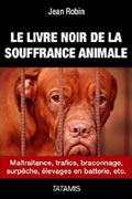 Le livre noir de la souffrance animale : Maltraitance, trafics, braconnage, surpêche, élevages en batterie, etc. par Jean Robin