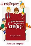 Je n'ai plus peur ! : Apprenez à vos enfants à se relaxer avec la Sophrologie ! de Isabelle Curtil et Nicolas Jeandot
