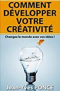 Comment développer votre créativité: Changez le monde avec vos idées ! de Jean-Yves Ponce