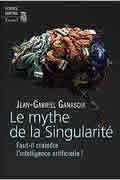 Le mythe de la Singularité – Faut-il craindre l'intelligence artificielle ? de Jean-Gabriel Ganascia