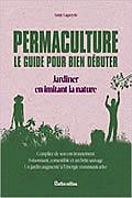 Permaculture – Manuel pour bien débuter : Jardiner en imitant la Nature de Annie Lagueyrie