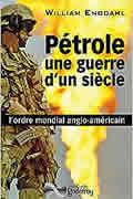 Pétrole, une guerre d'un siècle de William Engdahl
