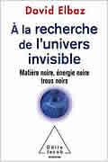 A la recherche de l'Univers invisible: Matière noire,énergie noire,trous noirs de David Elbaz