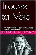 Trouve ta Voie : Comment Trouver Ton Idée Géniale Vivre De Ta Passion & Kiffffer Ta vie ! de Henriette Nendaka