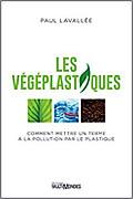 Les végéplastiques : Comment mettre un terme à la pollution par le plastique de Paul Lavallée